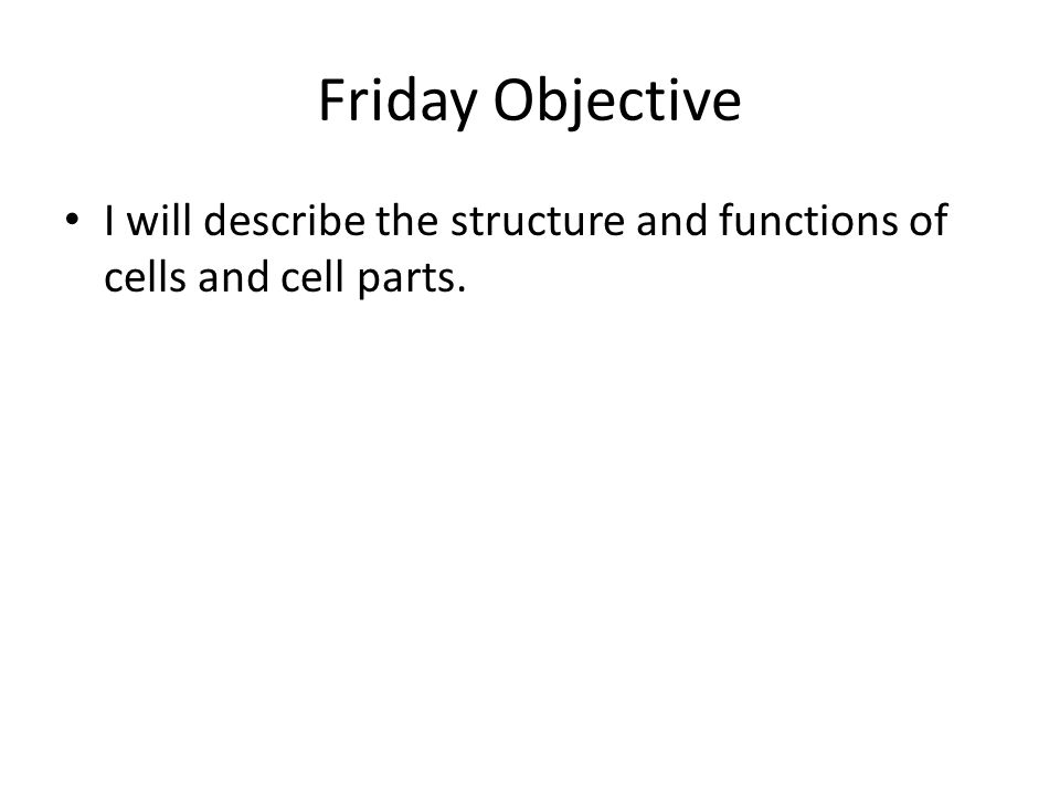 Friday Objective I will describe the structure and functions of cells and cell parts.