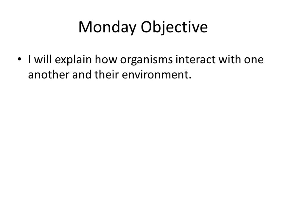 Monday Objective I will explain how organisms interact with one another and their environment.