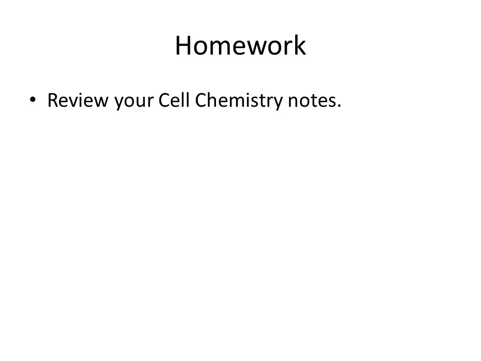 Homework Review your Cell Chemistry notes.