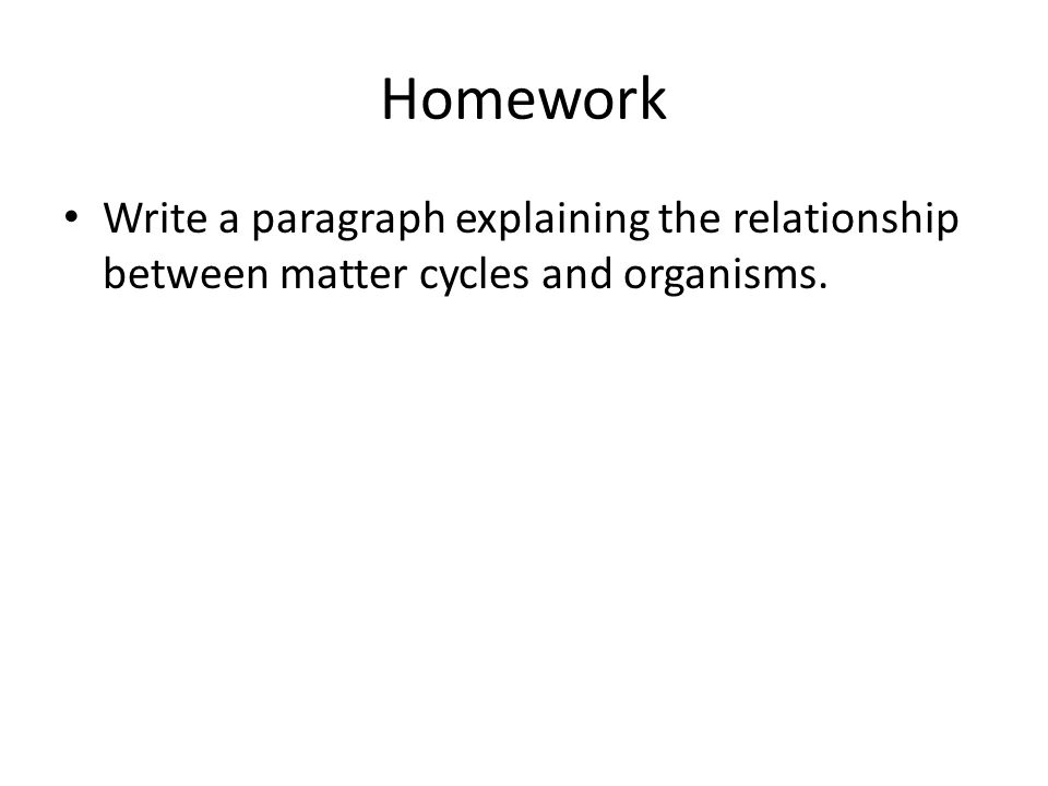 Homework Write a paragraph explaining the relationship between matter cycles and organisms.