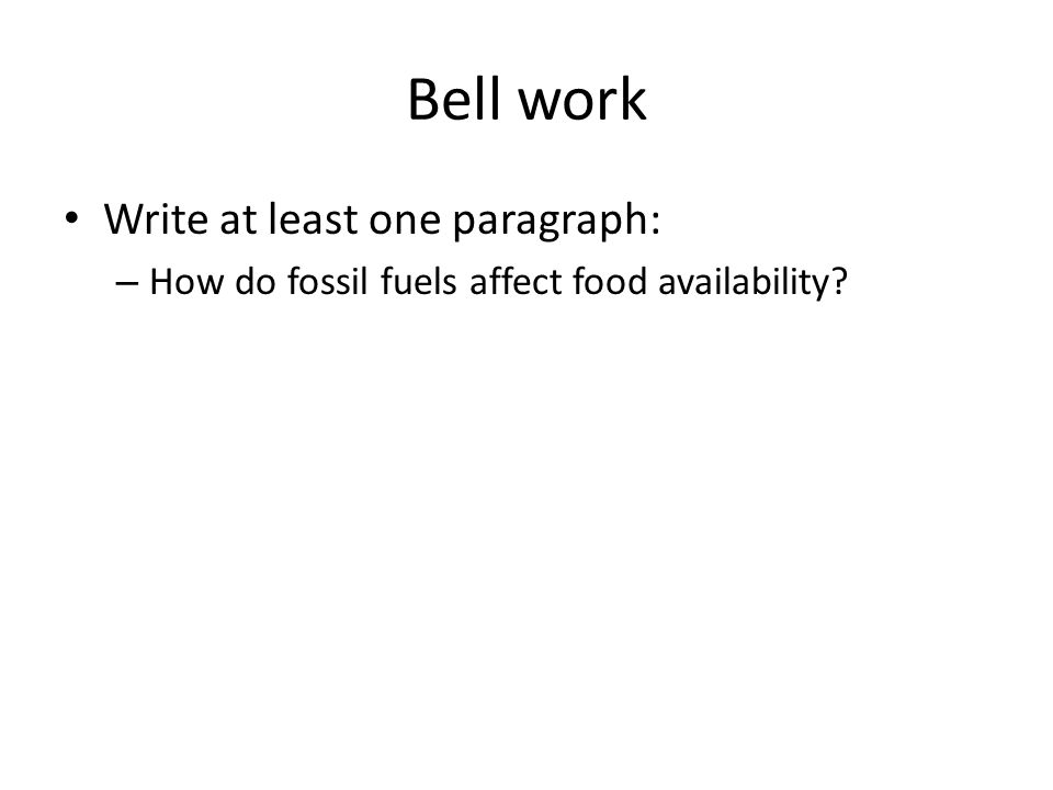 Bell work Write at least one paragraph: – How do fossil fuels affect food availability