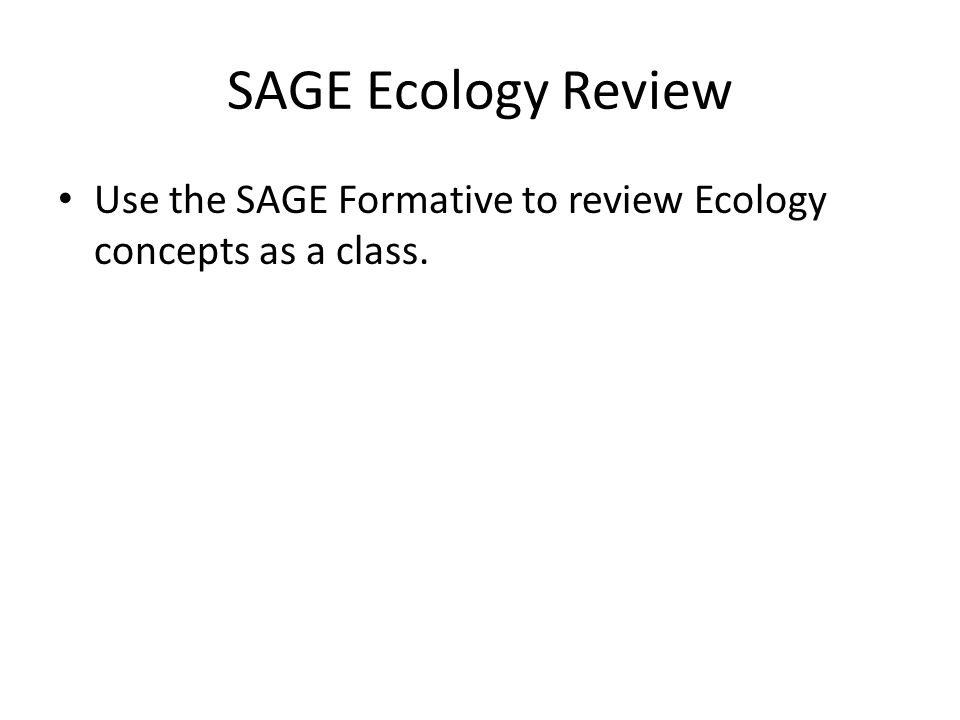 SAGE Ecology Review Use the SAGE Formative to review Ecology concepts as a class.