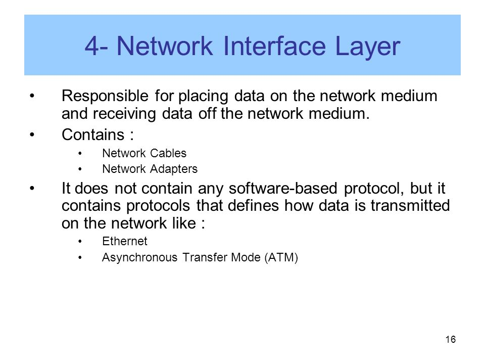 16 4- Network Interface Layer Responsible for placing data on the network medium and receiving data off the network medium.