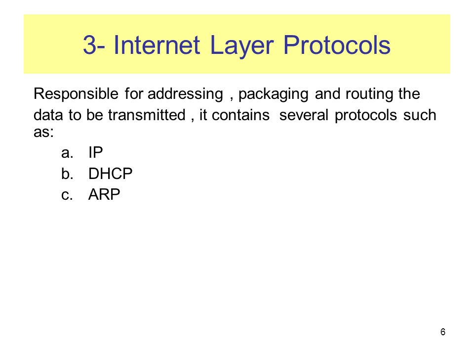 6 3- Internet Layer Protocols Responsible for addressing, packaging and routing the data to be transmitted, it contains several protocols such as: a.IP b.DHCP c.ARP