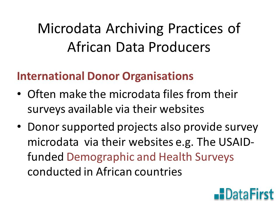 Microdata Archiving Practices of African Data Producers International Donor Organisations Often make the microdata files from their surveys available via their websites Donor supported projects also provide survey microdata via their websites e.g.