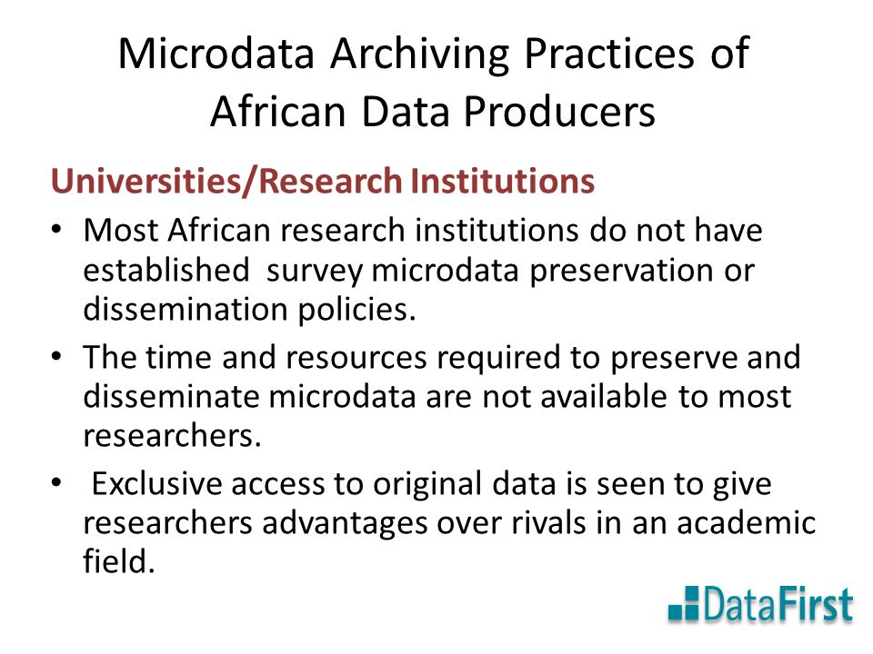Microdata Archiving Practices of African Data Producers Universities/Research Institutions Most African research institutions do not have established survey microdata preservation or dissemination policies.