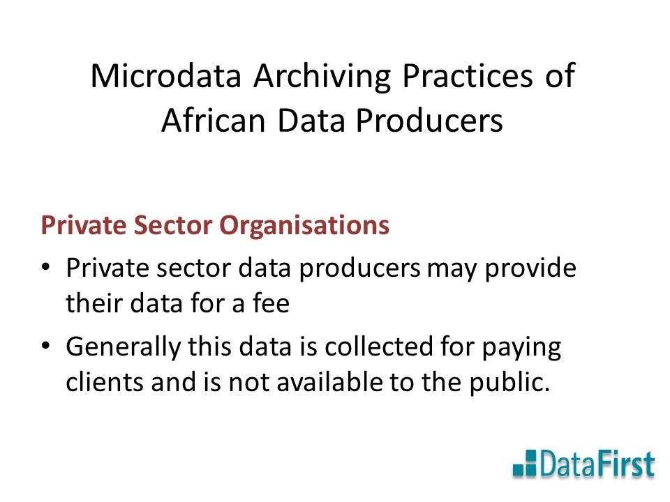 Microdata Archiving Practices of African Data Producers Private Sector Organisations Private sector data producers may provide their data for a fee Generally this data is collected for paying clients and is not available to the public.