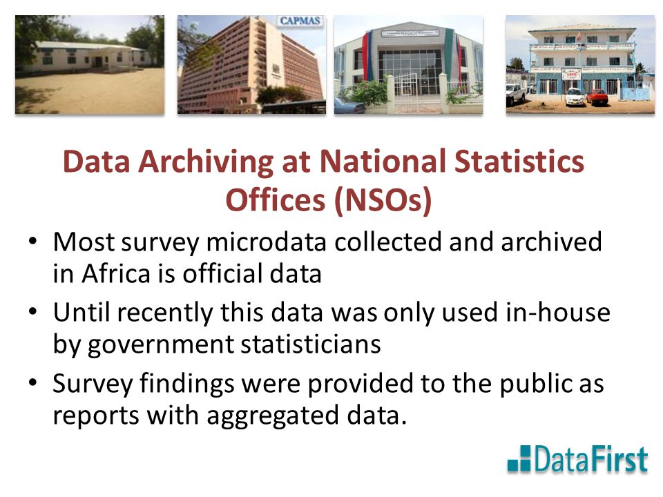 Data Archiving at National Statistics Offices (NSOs) Most survey microdata collected and archived in Africa is official data Until recently this data was only used in-house by government statisticians Survey findings were provided to the public as reports with aggregated data.