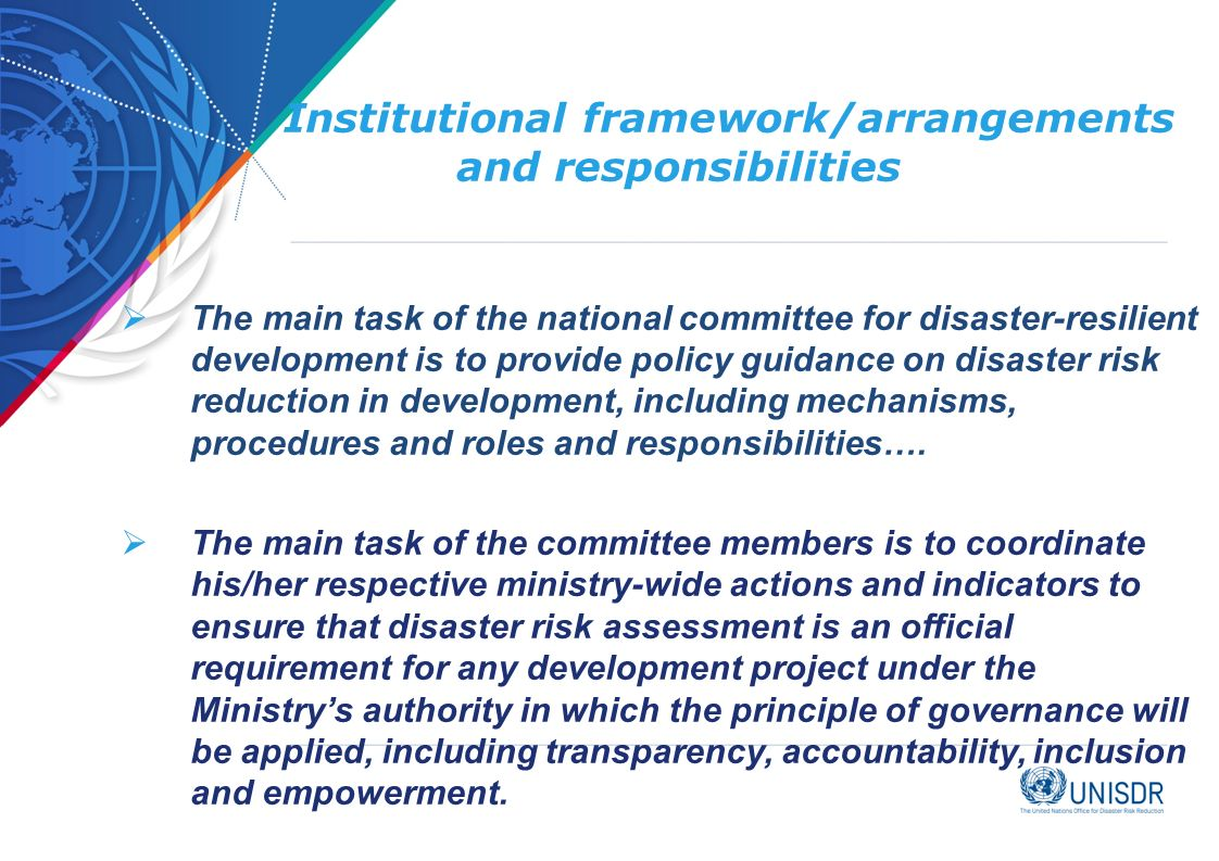 Institutional framework/arrangements and responsibilities  The main task of the national committee for disaster-resilient development is to provide policy guidance on disaster risk reduction in development, including mechanisms, procedures and roles and responsibilities….