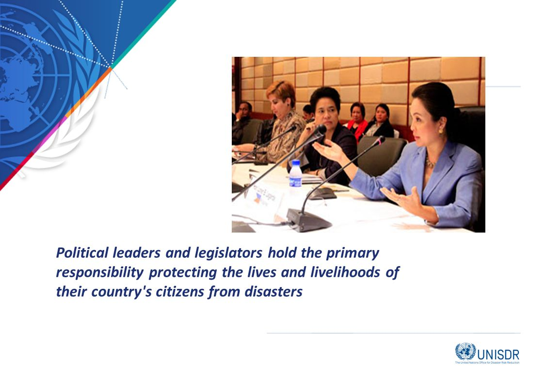I Political leaders and legislators hold the primary responsibility protecting the lives and livelihoods of their country s citizens from disasters