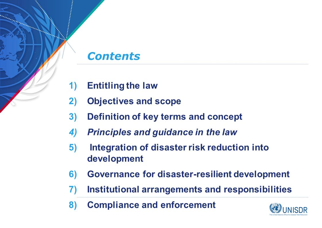 Contents 1)Entitling the law 2)Objectives and scope 3)Definition of key terms and concept 4)Principles and guidance in the law 5) Integration of disaster risk reduction into development 6)Governance for disaster-resilient development 7)Institutional arrangements and responsibilities 8)Compliance and enforcement
