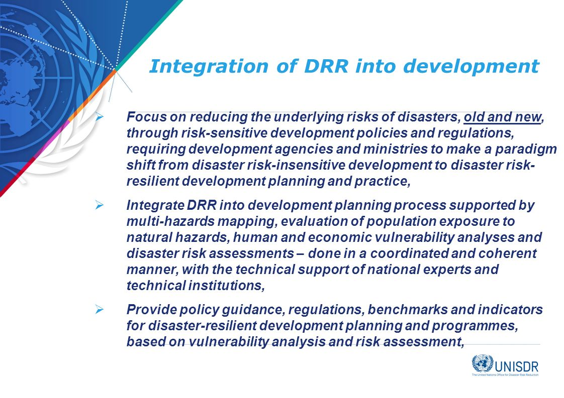 Integration of DRR into development  Focus on reducing the underlying risks of disasters, old and new, through risk-sensitive development policies and regulations, requiring development agencies and ministries to make a paradigm shift from disaster risk-insensitive development to disaster risk- resilient development planning and practice,  Integrate DRR into development planning process supported by multi-hazards mapping, evaluation of population exposure to natural hazards, human and economic vulnerability analyses and disaster risk assessments – done in a coordinated and coherent manner, with the technical support of national experts and technical institutions,  Provide policy guidance, regulations, benchmarks and indicators for disaster-resilient development planning and programmes, based on vulnerability analysis and risk assessment,