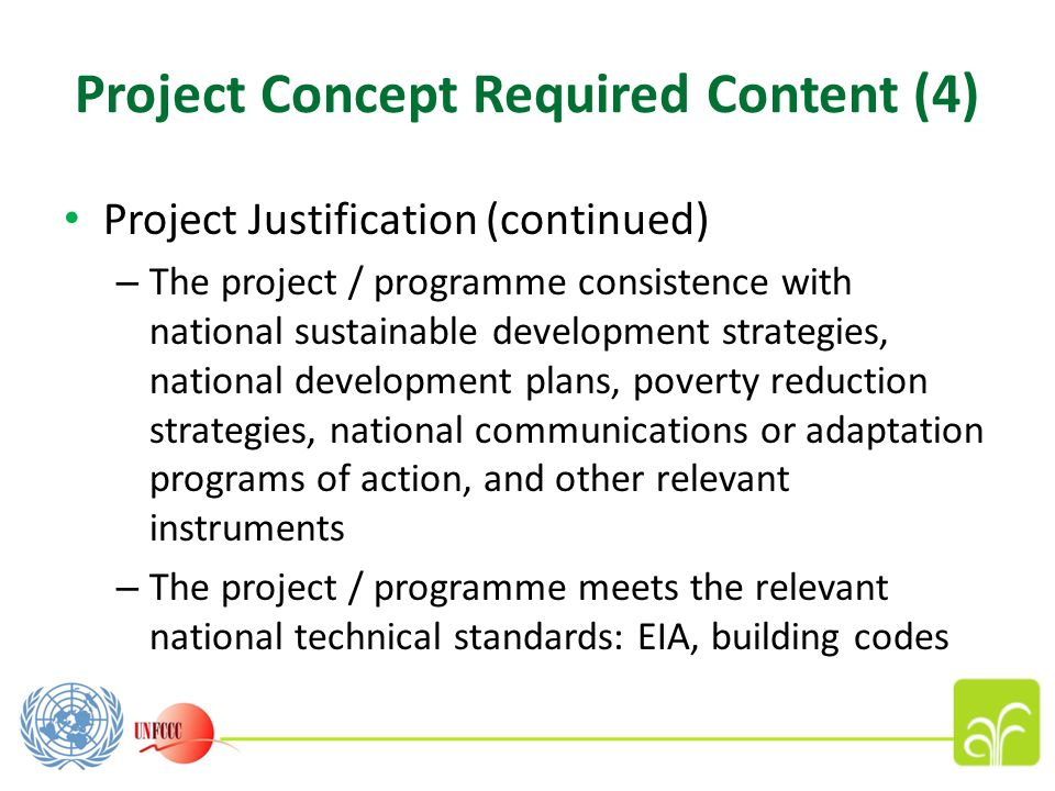 Project Concept Required Content (4) Project Justification (continued) – The project / programme consistence with national sustainable development strategies, national development plans, poverty reduction strategies, national communications or adaptation programs of action, and other relevant instruments – The project / programme meets the relevant national technical standards: EIA, building codes