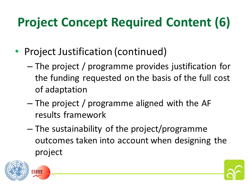 Project Concept Required Content (6) Project Justification (continued) – The project / programme provides justification for the funding requested on the basis of the full cost of adaptation – The project / programme aligned with the AF results framework – The sustainability of the project/programme outcomes taken into account when designing the project