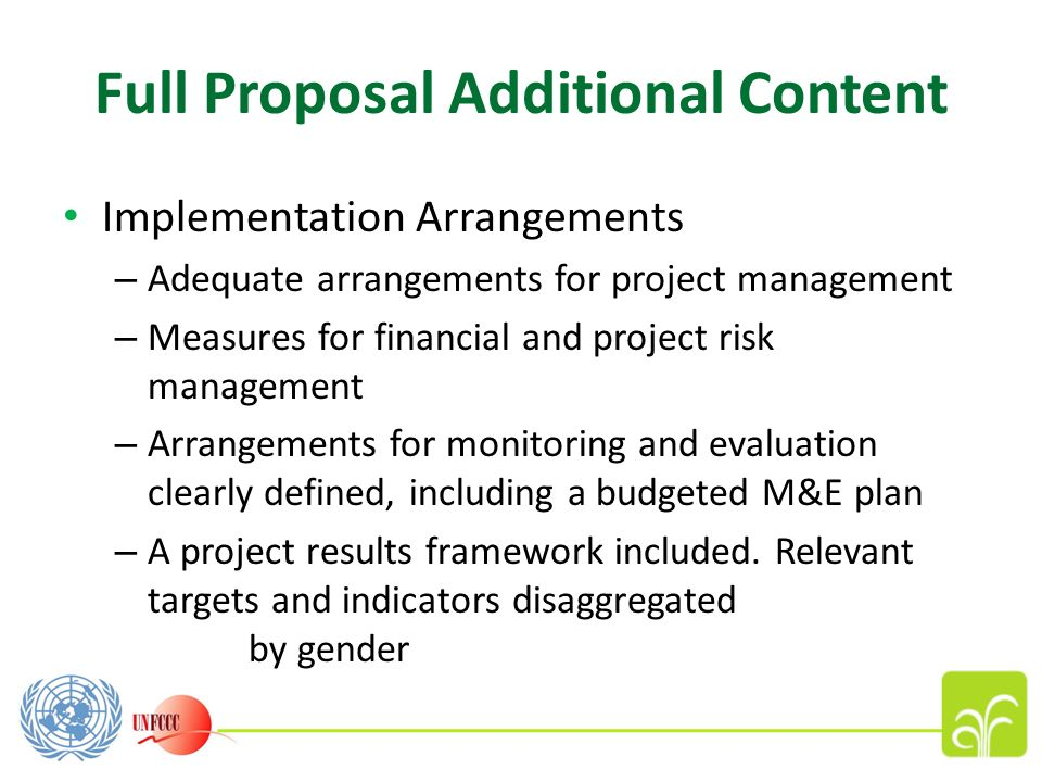 Full Proposal Additional Content Implementation Arrangements – Adequate arrangements for project management – Measures for financial and project risk management – Arrangements for monitoring and evaluation clearly defined, including a budgeted M&E plan – A project results framework included.