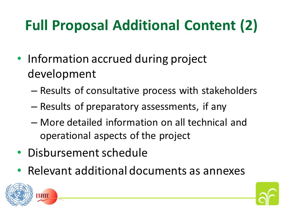 Full Proposal Additional Content (2) Information accrued during project development – Results of consultative process with stakeholders – Results of preparatory assessments, if any – More detailed information on all technical and operational aspects of the project Disbursement schedule Relevant additional documents as annexes