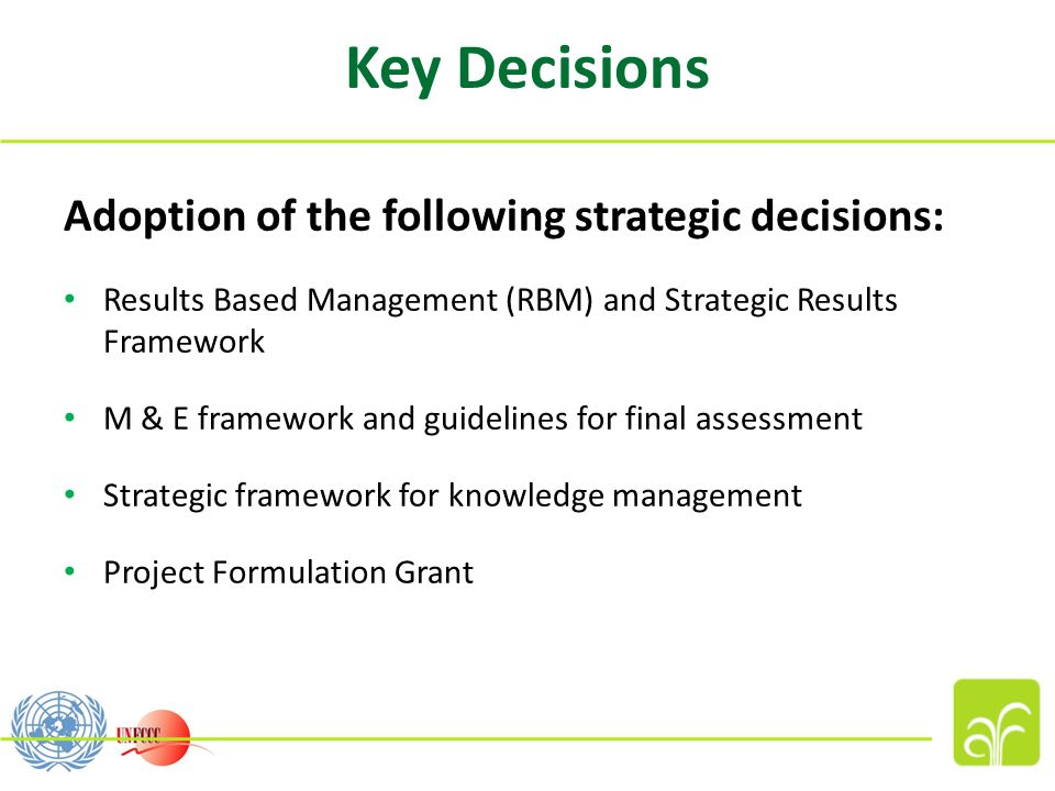 Key Decisions Adoption of the following strategic decisions: Results Based Management (RBM) and Strategic Results Framework M & E framework and guidelines for final assessment Strategic framework for knowledge management Project Formulation Grant