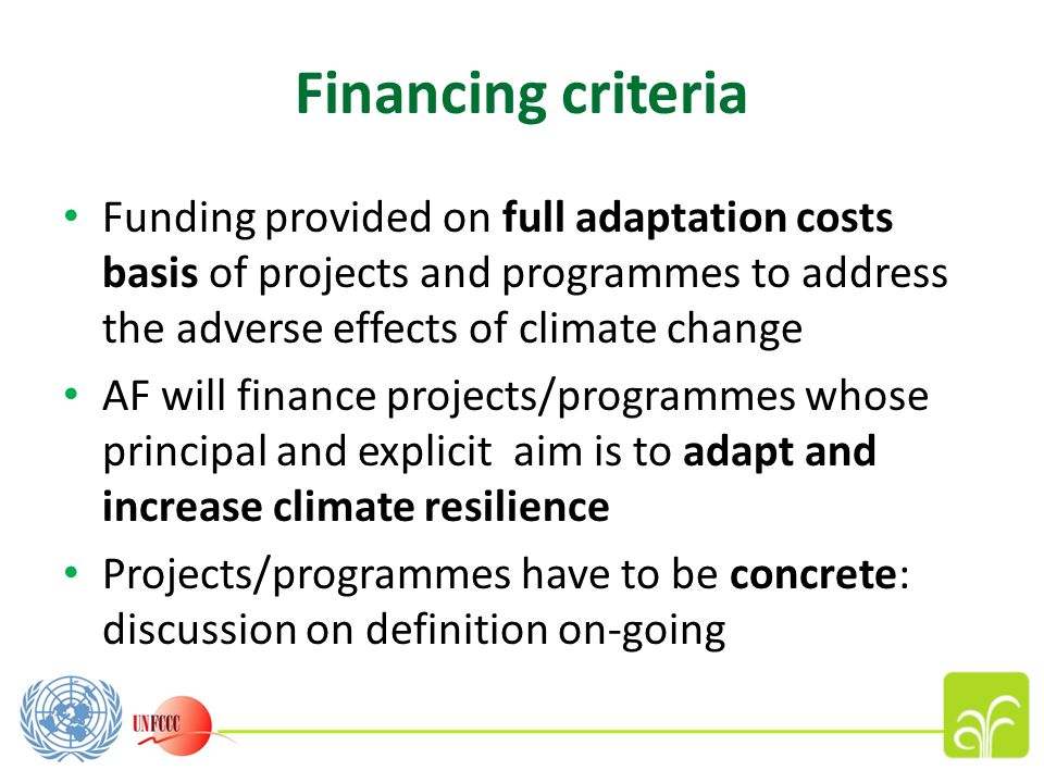 Financing criteria Funding provided on full adaptation costs basis of projects and programmes to address the adverse effects of climate change AF will finance projects/programmes whose principal and explicit aim is to adapt and increase climate resilience Projects/programmes have to be concrete: discussion on definition on-going