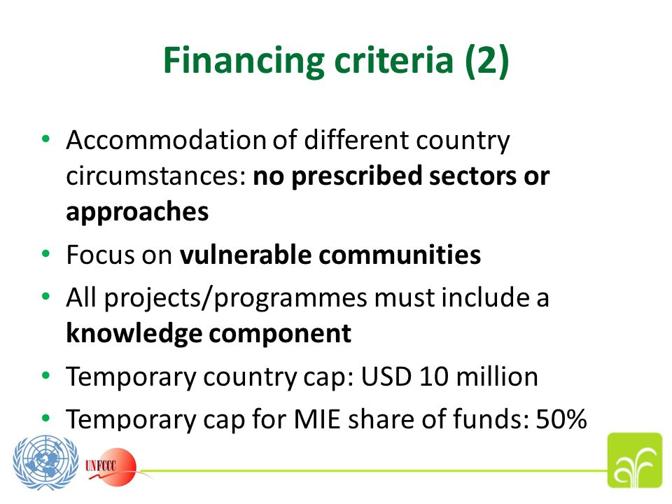 Financing criteria (2) Accommodation of different country circumstances: no prescribed sectors or approaches Focus on vulnerable communities All projects/programmes must include a knowledge component Temporary country cap: USD 10 million Temporary cap for MIE share of funds: 50%