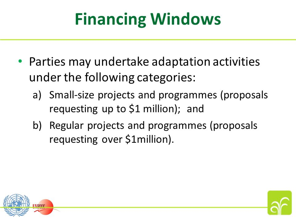 Financing Windows Parties may undertake adaptation activities under the following categories: a)Small-size projects and programmes (proposals requesting up to $1 million); and b)Regular projects and programmes (proposals requesting over $1million).