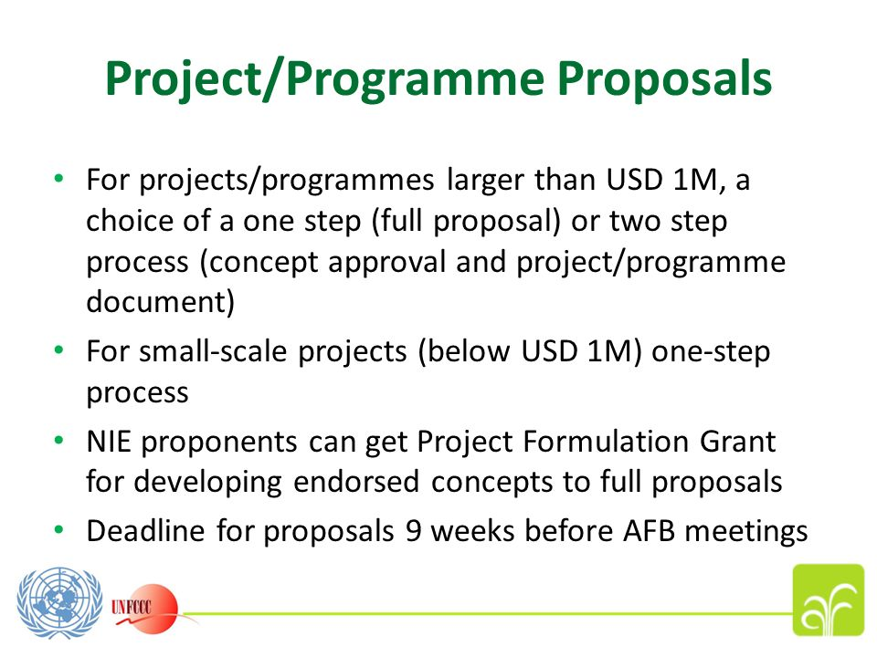 Project/Programme Proposals For projects/programmes larger than USD 1M, a choice of a one step (full proposal) or two step process (concept approval and project/programme document) For small-scale projects (below USD 1M) one-step process NIE proponents can get Project Formulation Grant for developing endorsed concepts to full proposals Deadline for proposals 9 weeks before AFB meetings
