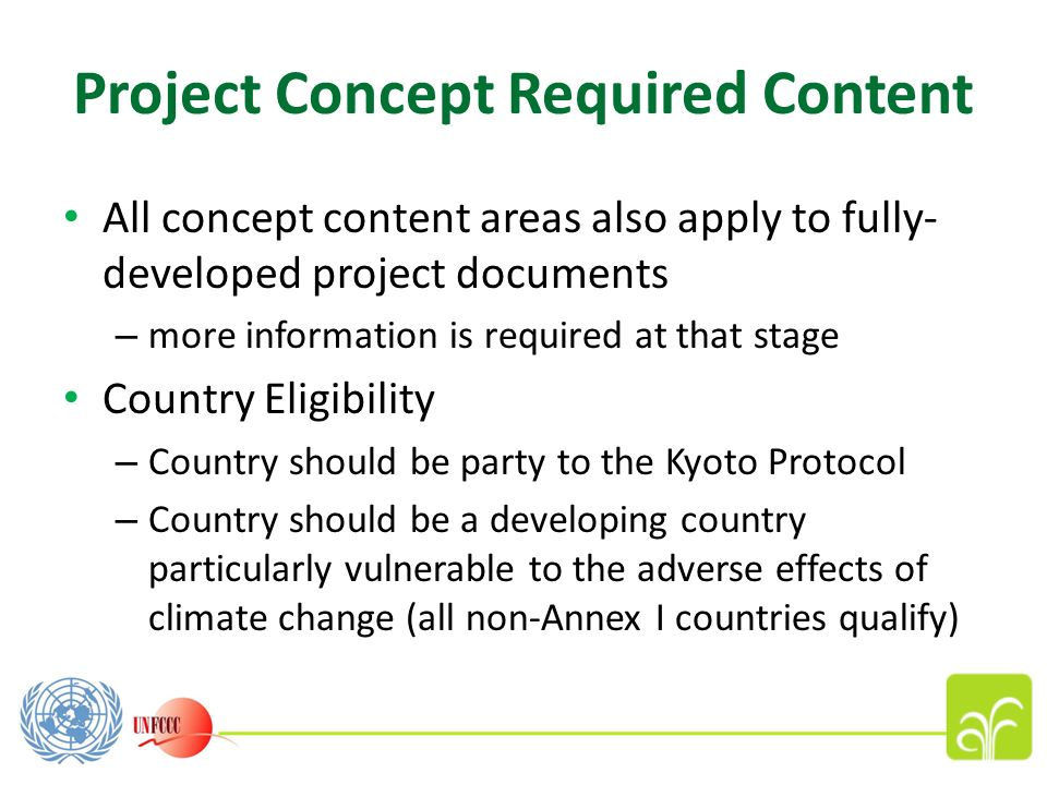 Project Concept Required Content All concept content areas also apply to fully- developed project documents – more information is required at that stage Country Eligibility – Country should be party to the Kyoto Protocol – Country should be a developing country particularly vulnerable to the adverse effects of climate change (all non-Annex I countries qualify)