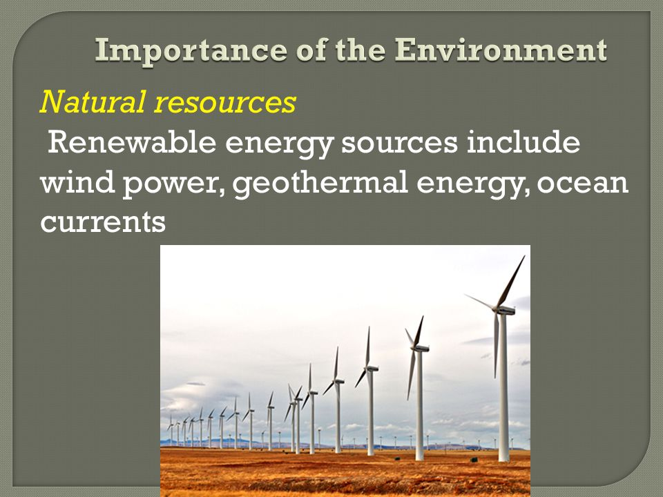 Natural resources Renewable energy sources include wind power, geothermal energy, ocean currents