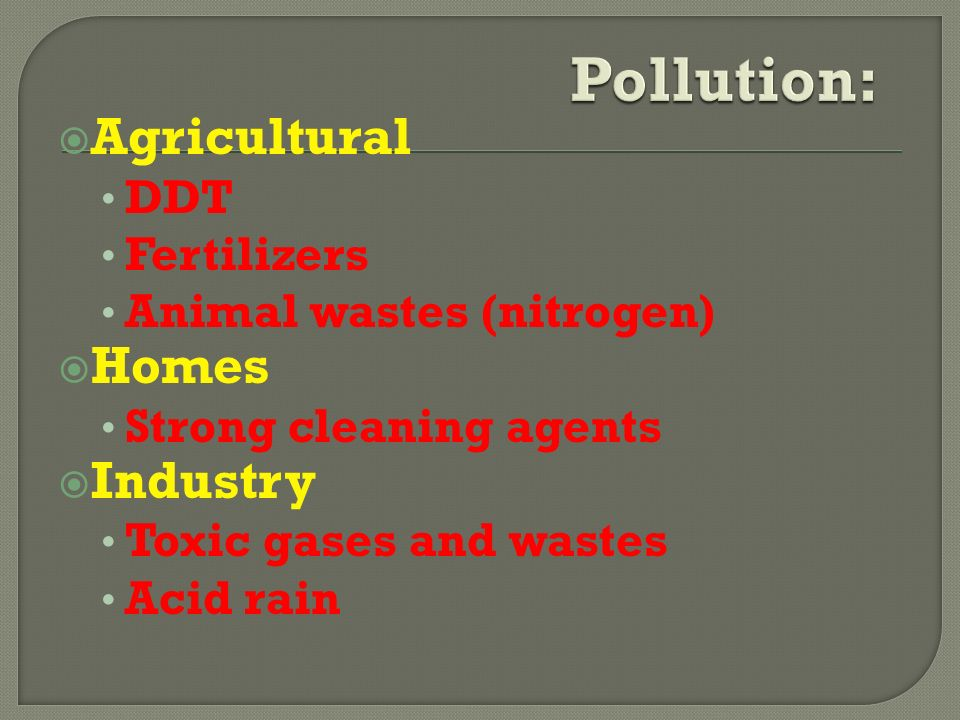  Agricultural DDT Fertilizers Animal wastes (nitrogen)  Homes Strong cleaning agents  Industry Toxic gases and wastes Acid rain