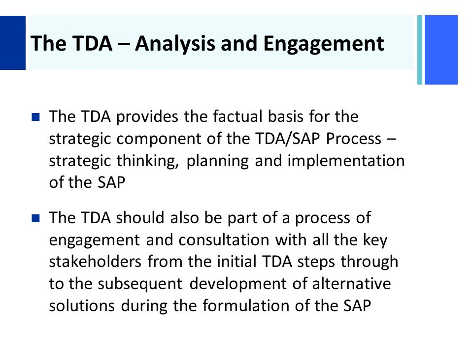 + The TDA – Analysis and Engagement The TDA provides the factual basis for the strategic component of the TDA/SAP Process – strategic thinking, planning and implementation of the SAP The TDA should also be part of a process of engagement and consultation with all the key stakeholders from the initial TDA steps through to the subsequent development of alternative solutions during the formulation of the SAP