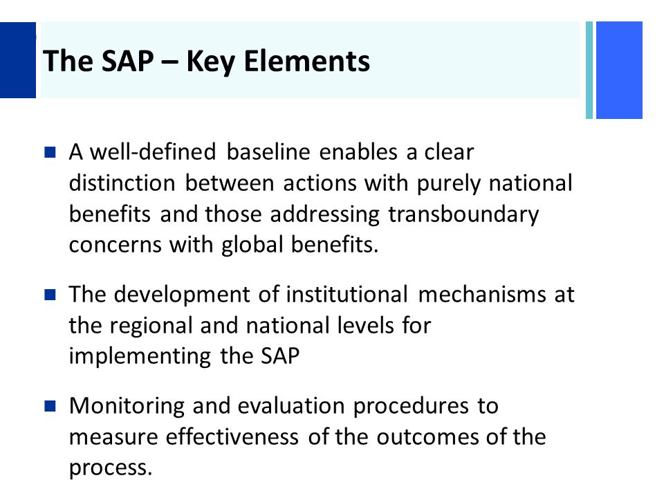 + The SAP – Key Elements A well-defined baseline enables a clear distinction between actions with purely national benefits and those addressing transboundary concerns with global benefits.