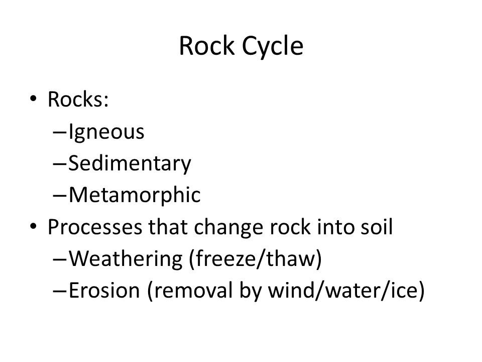 Rock Cycle Rocks: – Igneous – Sedimentary – Metamorphic Processes that change rock into soil – Weathering (freeze/thaw) – Erosion (removal by wind/water/ice)