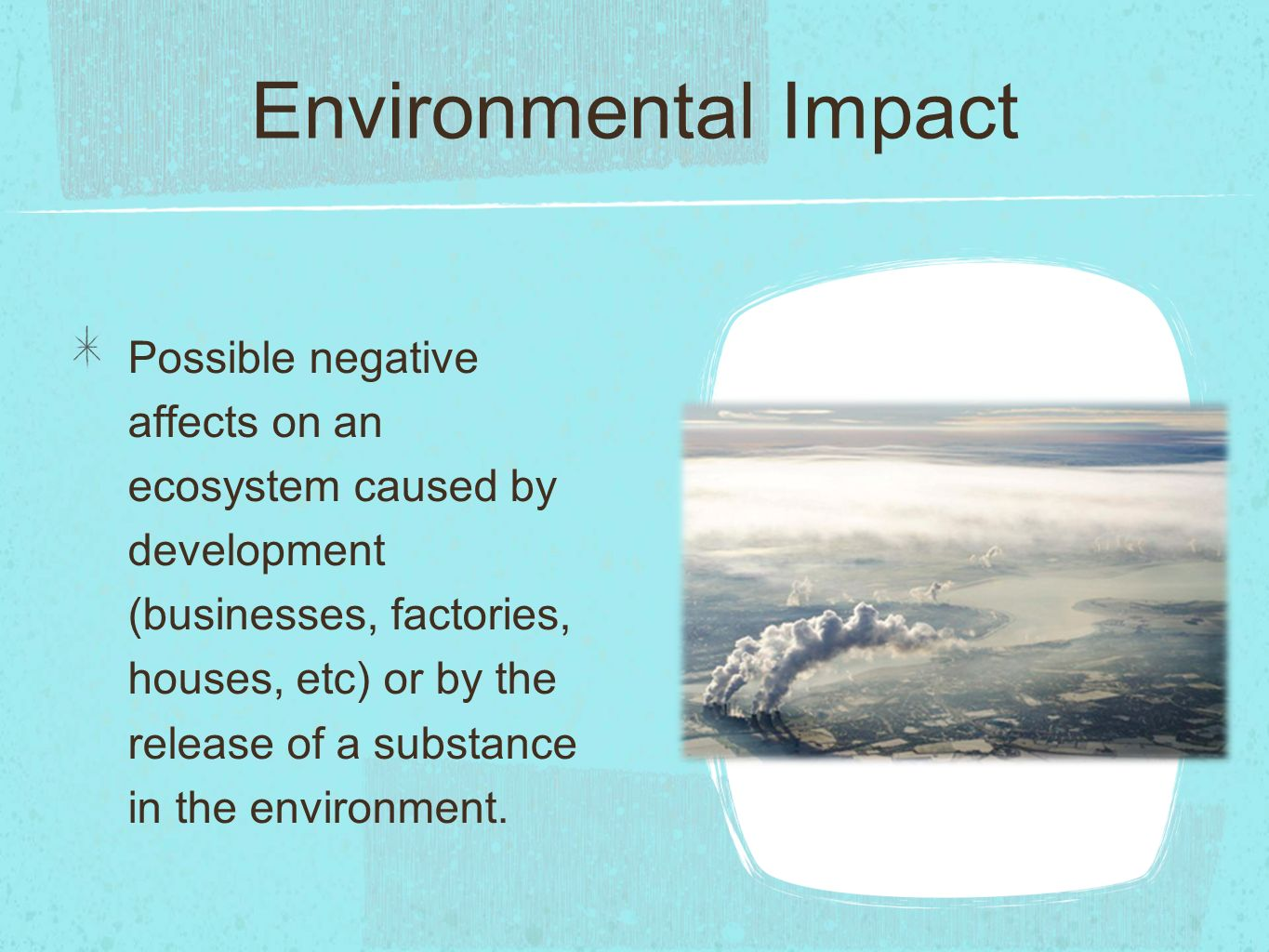 Environmental Impact Possible negative affects on an ecosystem caused by development (businesses, factories, houses, etc) or by the release of a substance in the environment.