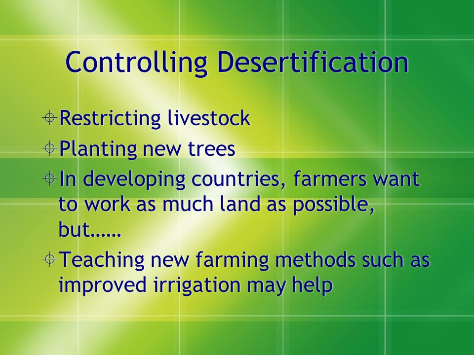 Controlling Desertification  Restricting livestock  Planting new trees  In developing countries, farmers want to work as much land as possible, but……  Teaching new farming methods such as improved irrigation may help  Restricting livestock  Planting new trees  In developing countries, farmers want to work as much land as possible, but……  Teaching new farming methods such as improved irrigation may help