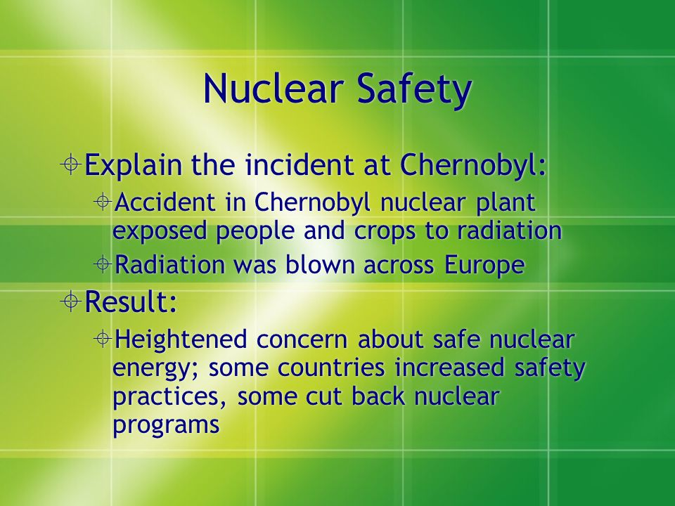 Nuclear Safety  Explain the incident at Chernobyl:  Accident in Chernobyl nuclear plant exposed people and crops to radiation  Radiation was blown across Europe  Result:  Heightened concern about safe nuclear energy; some countries increased safety practices, some cut back nuclear programs  Explain the incident at Chernobyl:  Accident in Chernobyl nuclear plant exposed people and crops to radiation  Radiation was blown across Europe  Result:  Heightened concern about safe nuclear energy; some countries increased safety practices, some cut back nuclear programs