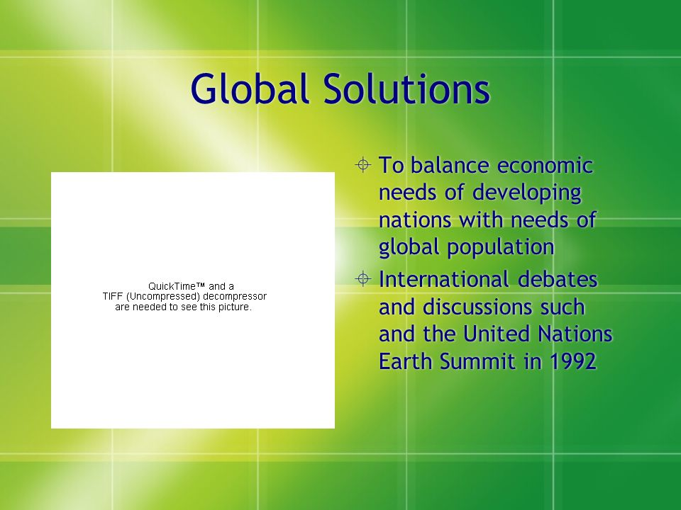 Global Solutions  To balance economic needs of developing nations with needs of global population  International debates and discussions such and the United Nations Earth Summit in 1992
