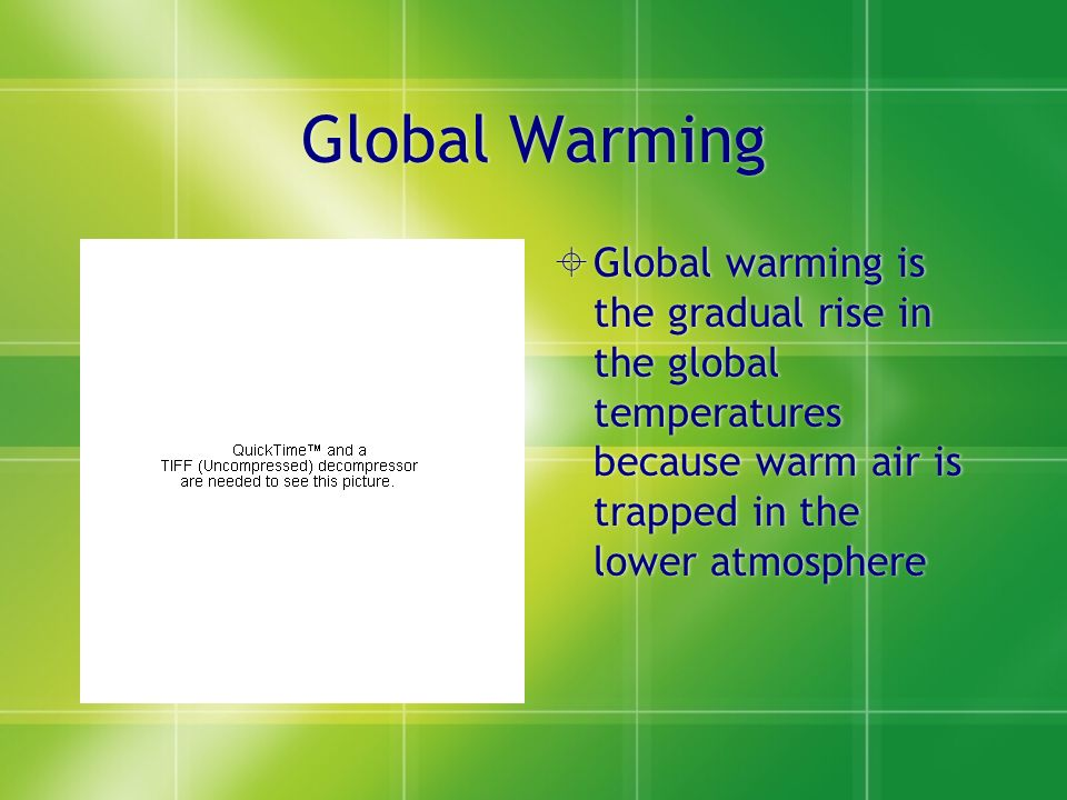 Global Warming  Global warming is the gradual rise in the global temperatures because warm air is trapped in the lower atmosphere