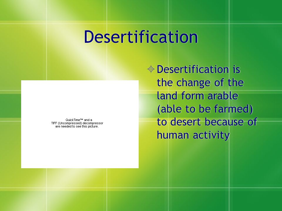 Desertification  Desertification is the change of the land form arable (able to be farmed) to desert because of human activity
