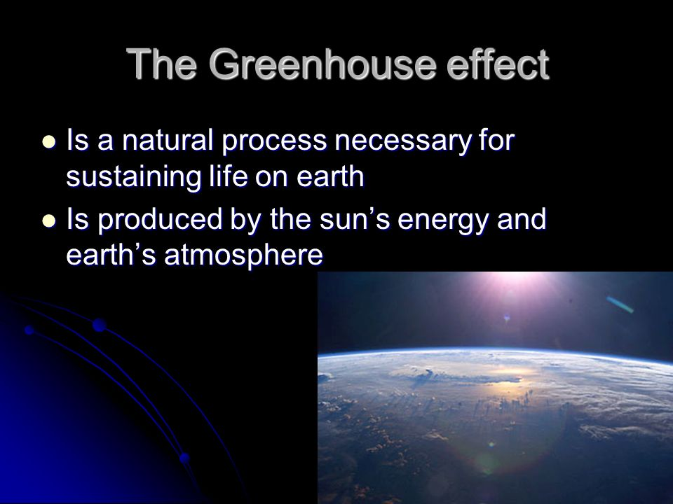 The Greenhouse effect Is a natural process necessary for sustaining life on earth Is a natural process necessary for sustaining life on earth Is produced by the sun's energy and earth's atmosphere Is produced by the sun's energy and earth's atmosphere