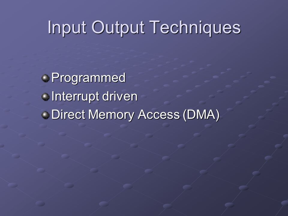 Input Output Techniques Programmed Interrupt driven Direct Memory Access (DMA)