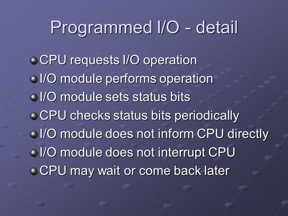 Programmed I/O - detail CPU requests I/O operation I/O module performs operation I/O module sets status bits CPU checks status bits periodically I/O module does not inform CPU directly I/O module does not interrupt CPU CPU may wait or come back later