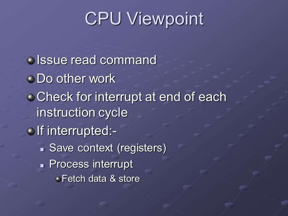 CPU Viewpoint Issue read command Do other work Check for interrupt at end of each instruction cycle If interrupted:- Save context (registers) Save context (registers) Process interrupt Process interrupt Fetch data & store