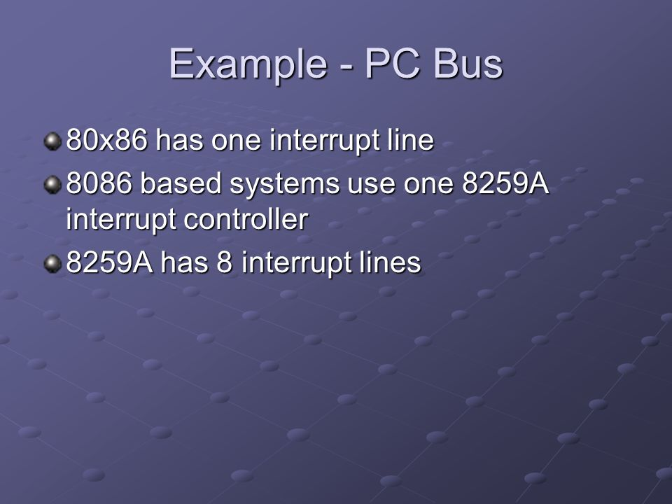 Example - PC Bus 80x86 has one interrupt line 8086 based systems use one 8259A interrupt controller 8259A has 8 interrupt lines