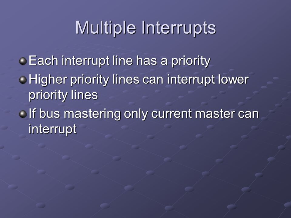 Multiple Interrupts Each interrupt line has a priority Higher priority lines can interrupt lower priority lines If bus mastering only current master can interrupt