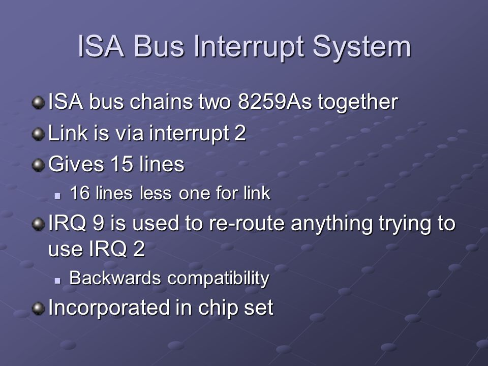 ISA Bus Interrupt System ISA bus chains two 8259As together Link is via interrupt 2 Gives 15 lines 16 lines less one for link 16 lines less one for link IRQ 9 is used to re-route anything trying to use IRQ 2 Backwards compatibility Backwards compatibility Incorporated in chip set
