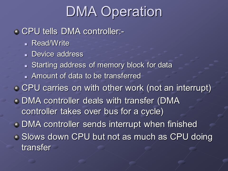 DMA Operation CPU tells DMA controller:- Read/Write Read/Write Device address Device address Starting address of memory block for data Starting address of memory block for data Amount of data to be transferred Amount of data to be transferred CPU carries on with other work (not an interrupt) DMA controller deals with transfer (DMA controller takes over bus for a cycle) DMA controller sends interrupt when finished Slows down CPU but not as much as CPU doing transfer