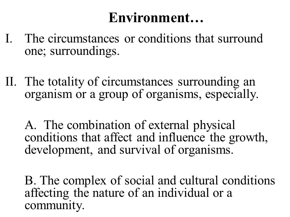 Environment… I.The circumstances or conditions that surround one; surroundings.