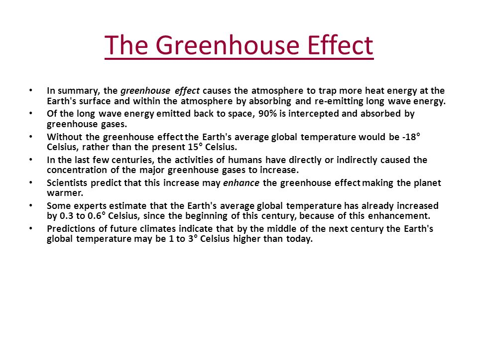 The Greenhouse Effect In summary, the greenhouse effect causes the atmosphere to trap more heat energy at the Earth s surface and within the atmosphere by absorbing and re-emitting long wave energy.