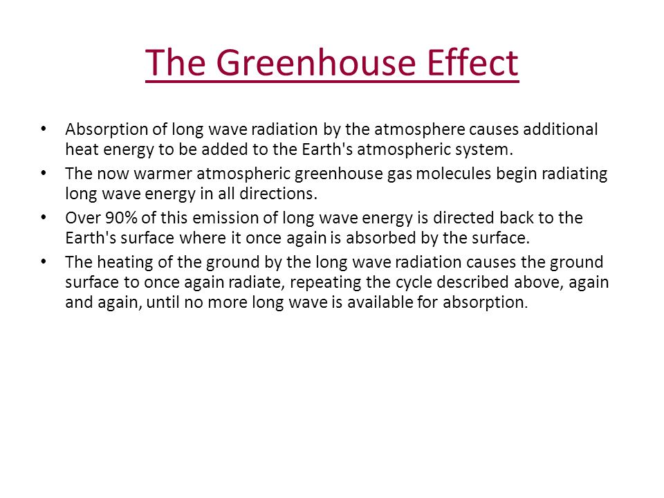 The Greenhouse Effect Absorption of long wave radiation by the atmosphere causes additional heat energy to be added to the Earth s atmospheric system.