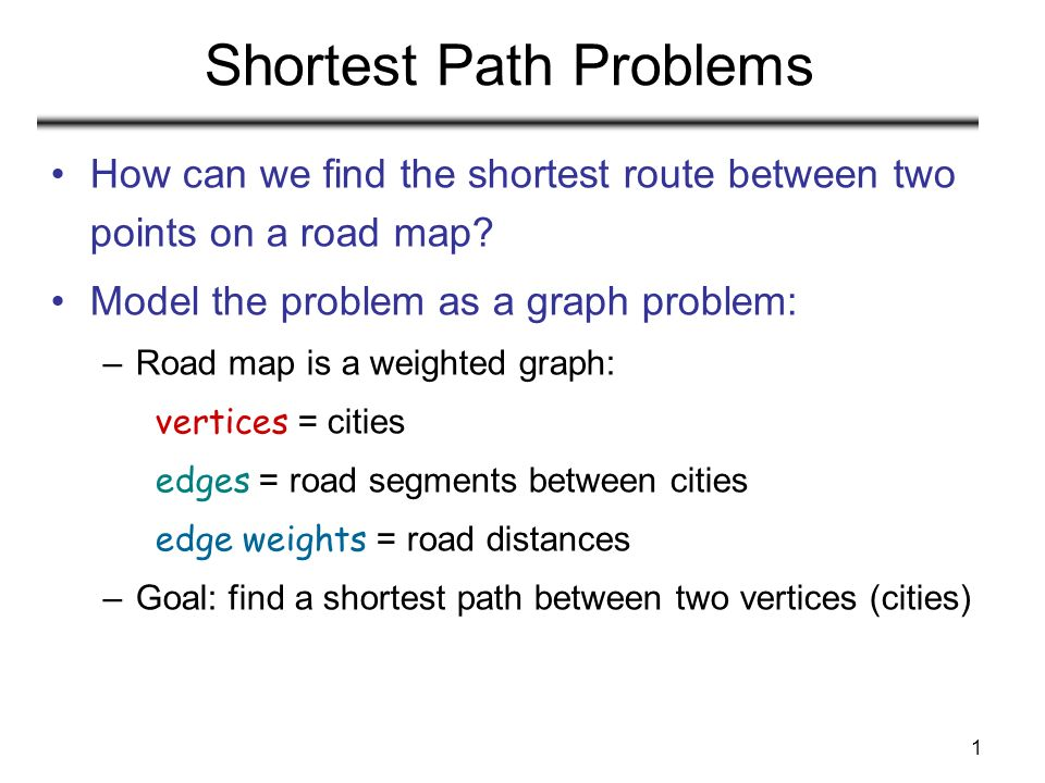 1 Shortest Path Problems How can we find the shortest route