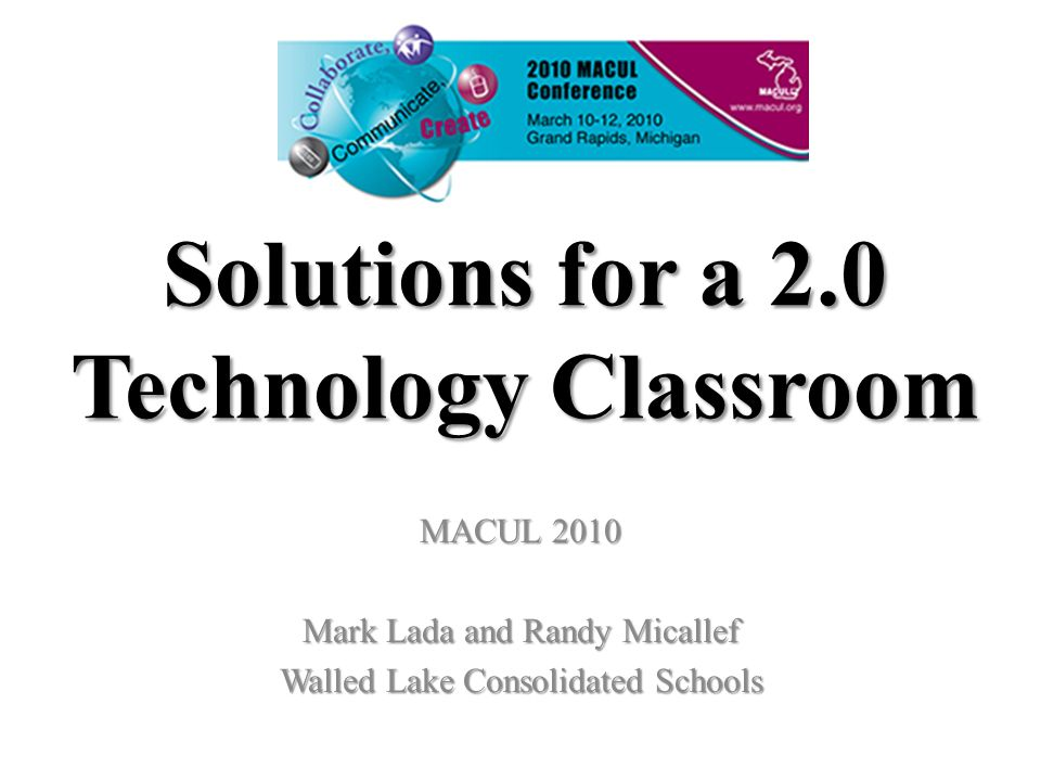 Solutions for a 2.0 Technology Classroom MACUL 2010 Mark Lada and Randy Micallef Walled Lake Consolidated Schools